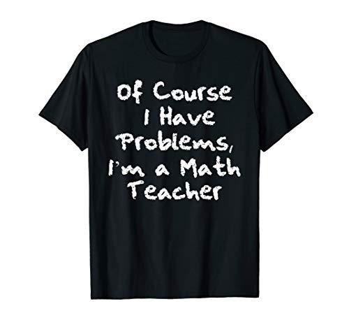 Funny Sarcastic I have problems math teacher T-shirt -