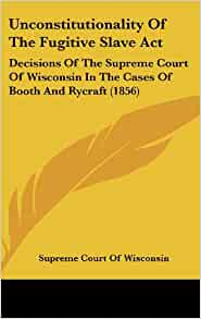 The Wisconsin Supreme Court declares the Fugitive Slave Act unconstitutional, 1854