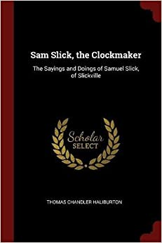 Sam Slick, the Clockmaker: The Sayings and Doings of Samuel Slick, of Slickville