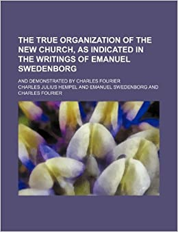 The True Organization of the New Church, as Indicated in the Writings of Emanuel Swedenborg: And Demonstrated by Charles Fourier