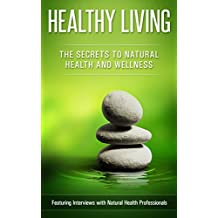 Healthy Living: The Secrets to Natural Health & Wellness