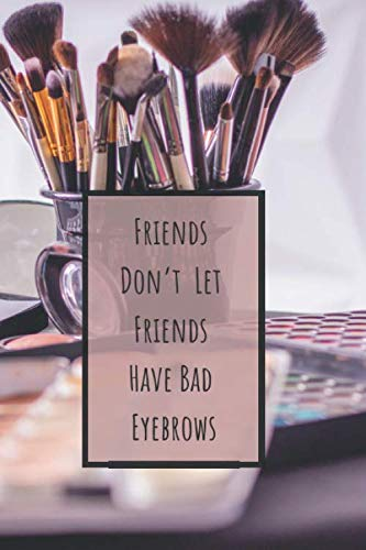 Friends Don't Let Friends Have Bad Eyebrows: Makeup Organizer Notebook Bullet Journal Diary ( Make Up Junkies Must-Have )( 110 Pages Grid Paper 6 x 9 ) (Beauty Quotes Notebooks)