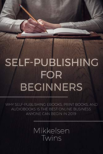 Self-Publishing for Beginners: Why Self-Publishing ebooks, print books, and audiobooks is the Best Online Business Anyone can Begin in 2019 (Passive Income Book 16)