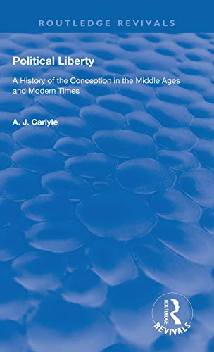 Political Liberty: A History of the Conception in the Middle Ages and Modern Times (Routledge Revivals) A. J. Carlyle