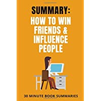 Summary: How to Win Friends & Influence People: A Book by Dale Carnegie (Personal Development Book Summaries)