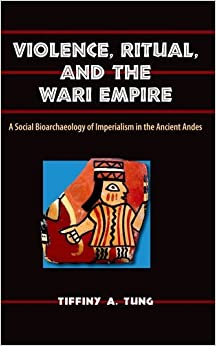Book Violence, Ritual, and the Wari Empire: A Social Bioarchaeology of Imperialism in the Ancient Andes (Bioarchaeological Interpretations of the Human Past: Local, Regional, and Global)