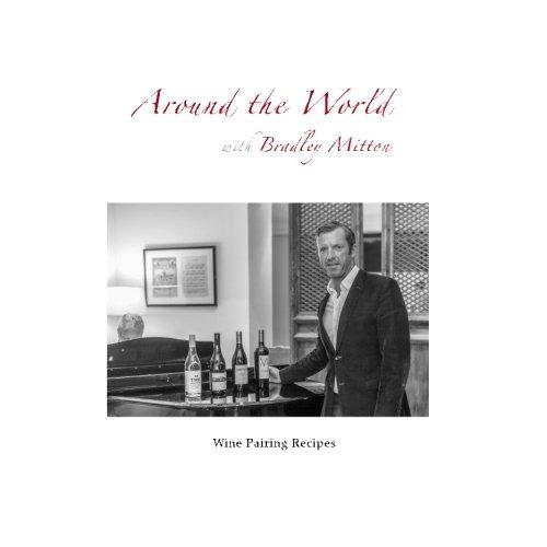 Around the World with Bradley Mitton: Wine Pairing Recipes by Bradley Mitton