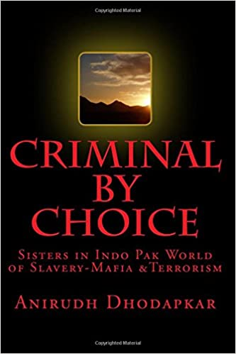 Criminal by Choice: Sisters in Indo Pak World of Slavery-Mafia andTerrorism: Volume 1