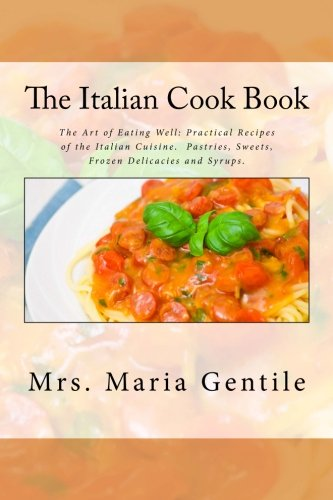 The Italian Cook Book: The Art of Eating Well: Practical Recipes of the Italian Cuisine.  Pastries, Sweets, Frozen Delicacies and Syrups.