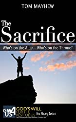 The Sacrifice: Who's on the Altar--Who's on the Throne? (God's Will for the Rest of Us: The Study Series Book 5)