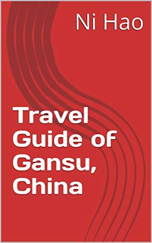 Travel Guide of Gansu, China: 中国甘肃旅游指南 (Travelling in China Book 21)