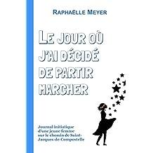 Le jour où j'ai décidé de partir marcher: Journal initiatique d'une jeune femme sur le chemin de Saint-Jacques-de-Compostelle (French Edition)