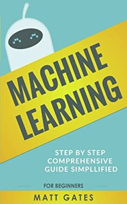 Machine Learning: For Beginners - Definitive guide For Neural Networks, Algorithms, Random Forests and Decision Trees Made Simple (Machine Learning Series Book 1)