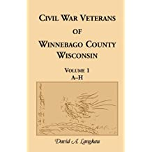 Civil War Veterans of Winnebago County, Wisconsin: Volume 1, A-H