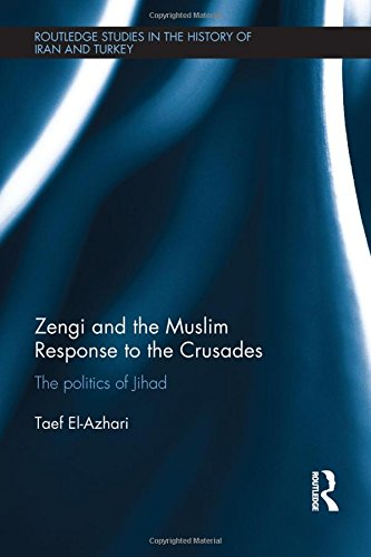Zengi and the Muslim Response to the Crusades: The politics of Jihad (Routledge Studies in the History of Iran and Turkey) by Routledge