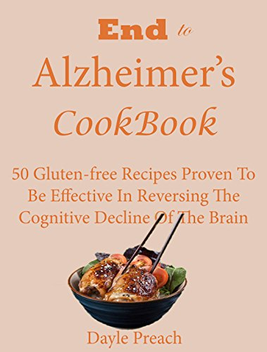 End to Alzheimer's Cookbook: 50 Gluten-free Recipes Proven To Be Effective In Reversing Cognitive Decline Of The Brain by Dayle Preach