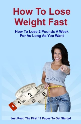 How To Lose Weight Fast: How To Lose 2 Pounds A Week For As Long As You Want (Best Way To Lose 2 Pounds A Week)