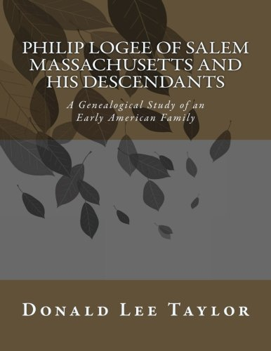 Philip Logee of Salem Massachusetts and His Descendants: A Genealogical Study of an Early American Family