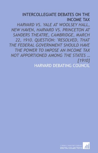 Intercollegiate debates on the income tax: Harvard vs. Yale at Woolsey Hall, New Haven, Harvard vs. Princeton at Sanders Theatre, Cambridge, March 22, ... tax not apportioned among the states ... [1910]