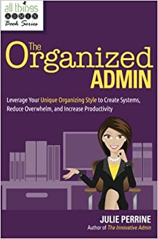 The Organized Admin: Leverage Your Unique Organizing Style to Create Systems, Reduce Overwhelm, and Increase Productivity, by Julie Perrine