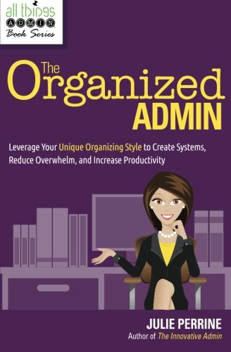 The Organized Admin: Leverage Your Unique Organizing Style  to Create Systems, Reduce Overwhelm, and Increase Productivi