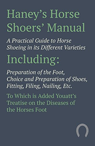 Haney's Horse Shoers' Manual: A Practical Guide to Horse Shoeing in its Different Varieties Including Preparation of the Foot, Choice and Preparation of ... on the  Diseases of the Horses Foot -
