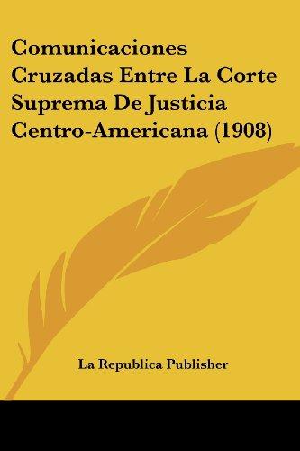 Comunicaciones Cruzadas Entre La Corte Suprema De Justicia Centro-Americana (1908) (Spanish Edition)