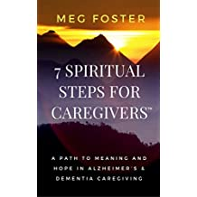 7 Spiritual Steps for Caregivers: A Path to Meaning and Hope in Alzheimer's & Dementia Caregiving