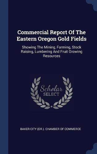 Commercial Report Of The Eastern Oregon Gold Fields: Showing The Mining, Farming, Stock Raising, Lumbering And Fruit Growing Resources ebook