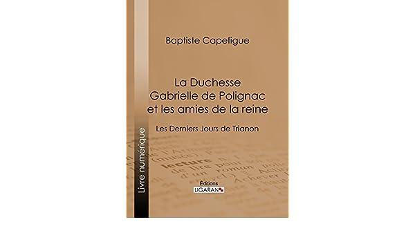 b64912da5 Amazon.com  La Duchesse Gabrielle de Polignac et les amies de la reine  Les  Derniers Jours de Trianon (French Edition) eBook  Baptiste Capefigue