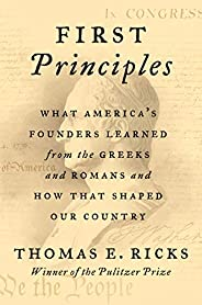 First Principles: What America's Founders Learned from the Greeks and Romans and How That Shaped Our Cou