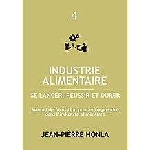 INDUSTRIE ALIMENTAIRE - SE LANCER, RÉUSSIR ET DURER : Manuel de formation pour entreprendre dans la transformation des produits alimentaires (Volume t. 4) (French Edition)