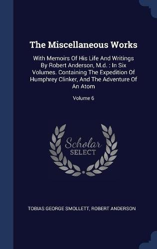 Download The Miscellaneous Works: With Memoirs Of His Life And Writings By Robert Anderson, M.d. : In Six Volumes. Containing The Expedition Of Humphrey Clinker, And The Adventure Of An Atom; Volume 6 pdf epub