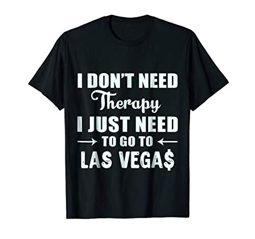 Las Vegas T-shirts I Don't Need Therapy Just Las Vegas (Rio Las Vegas Early Check In Time)
