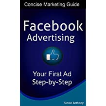 Facebook Advertising Step-by-Step : A Concise Marketing Guide To Creating Your Very First Facebook Ad.: Facebook Advertising - A Complete Walk Through. ... Social Media Marketing, Online Marketing)