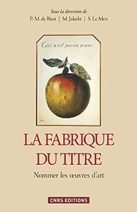 La fabrique du titre : Nommer les oeuvres d'art par Pierre-Marc de Biasi