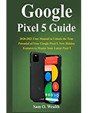 Google Pixel 5 Guide: 2020-2021 User Manual to Unlock the True Potential of Your Google Pixel 5. New Hidden Features to Master Your Latest Pixel 5