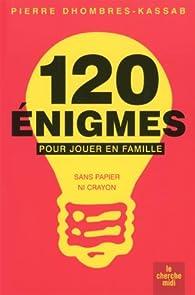 120 énigmes pour jouer en famille : Sans papier ni crayon par Pierre Dhombres-Kassab