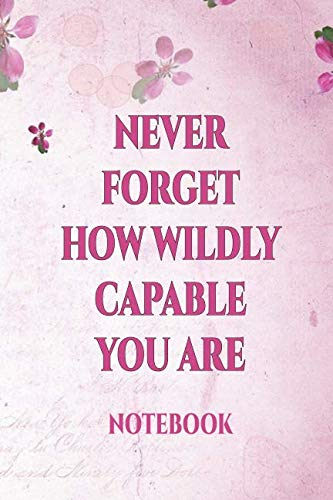 Never Forget How Wildly Capable You Are Notebook: | International Women's Day Notebook Journal for Girls Mom's and Daughters. | Perfect for school, ... writing, travel journal or dream journal