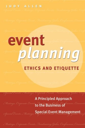 Event Planning Ethics and Etiquette: A Principled Approach to the Business of Special Event Management