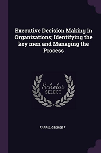 Executive Decision Making in Organizations; Identifying the key men and Managing the Process