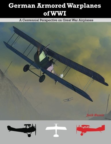 German Armored Warplanes of WWI: A Centennial Perspective on Great War Airplanes (Great War Aviation Series) (Volume 4)