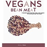 Vegans Bean Meat : A Complete Nutritional Guide to Beans & Lentils (Legumes) With Sprouting and High Protein Recipes
