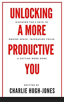 Unlocking A More Productive You: Discover the 3 Keys to Making Space, Increasing Focus & Getting More Done by [Hugh-Jones, Charlie]