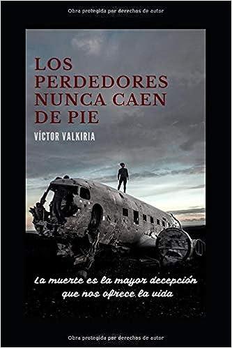 LOS PERDEDORES NUNCA CAEN DE PIE: La muerte es la mayor decepción que nos ofrece la vida: Amazon.es: VALKIRIA, VÍCTOR: Libros