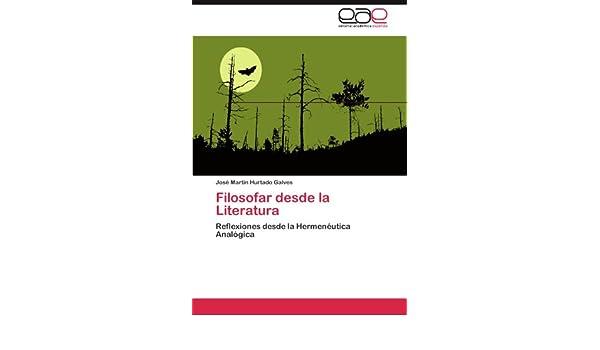 Amazon.com: Filosofar desde la Literatura: Reflexiones desde la Hermenéutica Analógica (Spanish Edition) (9783845487182): José Martín Hurtado Galves: Books