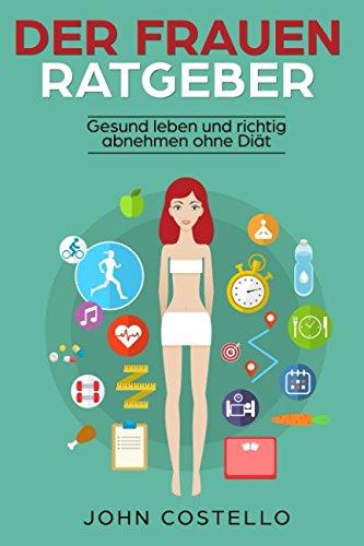 Der Frauen Ratgeber: Gesund leben und richtig abnehmen ohne Dit (Gewicht abnehmen ohne zu hungern) (German Edition)