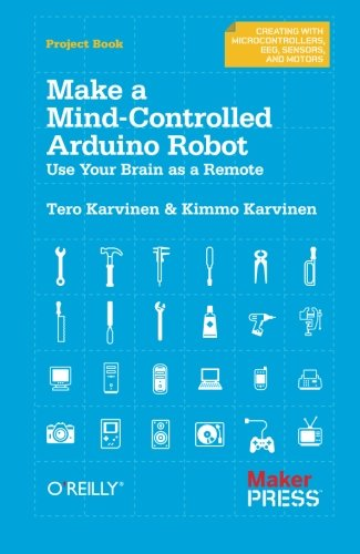 Make a Mind-Controlled Arduino Robot: Use Your Brain as a Remote (Creating With Microcontrollers Eeg, Sensors, and Motors) (Robotic Book Scanner)