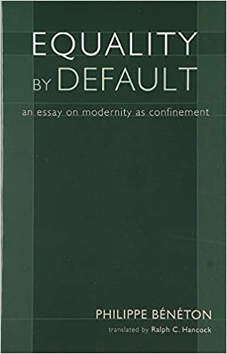 equality by default an essay on modernity as confinement equality by default an essay on modernity as confinement crosscurrents philippe beneton ralph c hancock 9781932236330 com books