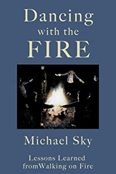 Dancing With the Fire: Lessons Learned from Walking on Fire by [Michael Sky]